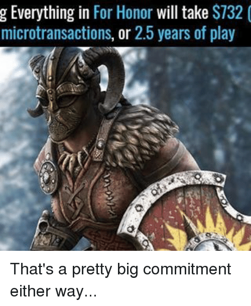 Memes, 🤖, and Big: g Everything in  For Honor  will take  S732  microtransactions, or 2.5 years of play That's a pretty big commitment either way...