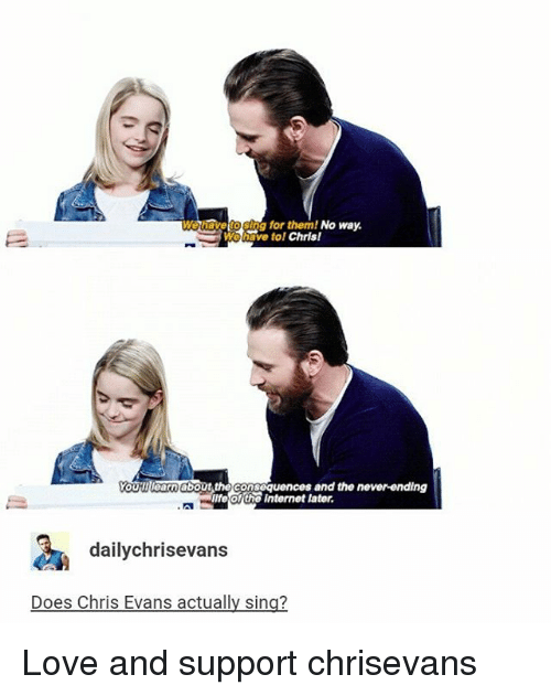 Chris Evans, Internet, and Life: g for them! No way.  We have tol  Chris!  YoURIIIearn about the cons  and the never-ending  equences life of the Internet later.  daily chrisevans  Does Chris Evans actually sing? Love and support chrisevans