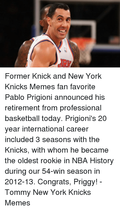 Knicks Memes: G) Former Knick and New York Knicks Memes fan favorite Pablo Prigioni announced his retirement from professional basketball today. Prigioni's 20 year international career included 3 seasons with the Knicks, with whom he became the oldest rookie in NBA History during our 54-win season in 2012-13. Congrats, Priggy! -Tommy  New York Knicks Memes