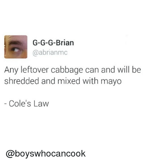 coles: G-G-G-Brian  @abrianmc  Any leftover cabbage can and will be  shredded and mixed with mayo  Cole's Law @boyswhocancook