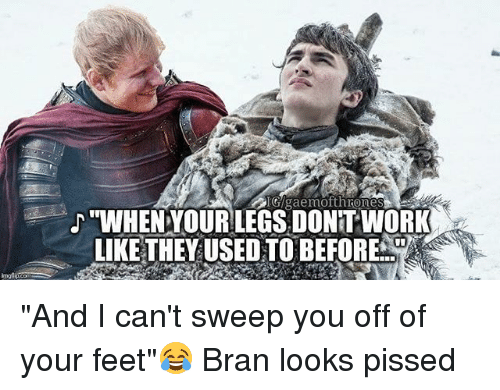 """Memes, Work, and Bran: G/gaemofthrone  """"WHENYOUR LEGS DONT WORK  LIKE THEY USED TO BEFORE 부} """"And I can't sweep you off of your feet""""😂 Bran looks pissed"""