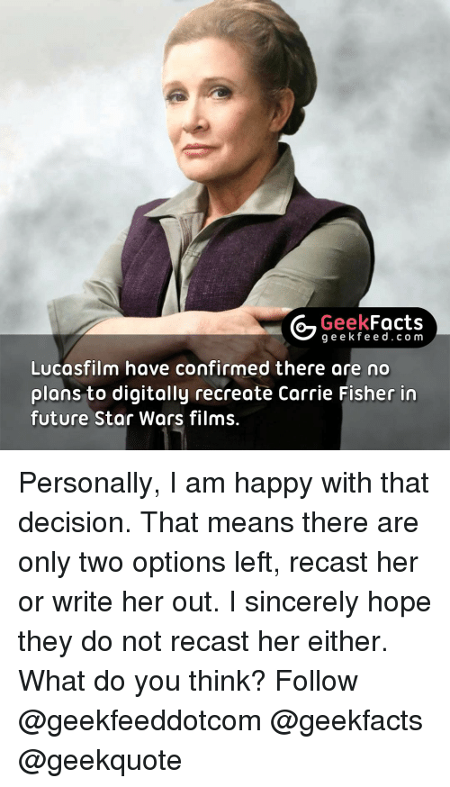 Carrie Fisher, Memes, and Sincerely: G Geek  Facts  g e e k f Lucasfilm have confirmed there are no  plans to digitally recreate Carrie Fisher in  future Star Wars films. Personally, I am happy with that decision. That means there are only two options left, recast her or write her out. I sincerely hope they do not recast her either. What do you think? Follow @geekfeeddotcom @geekfacts @geekquote