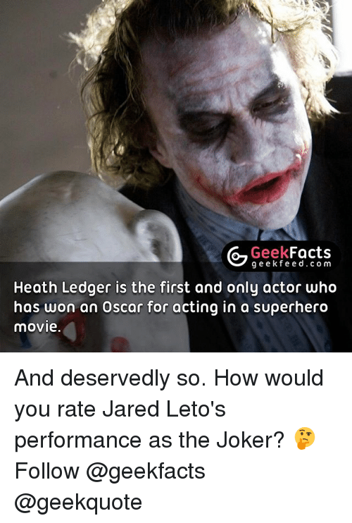 Memes, 🤖, and Oscar: G Geek  Facts  g e e k fe e d .com  Heath Ledger is the first and only actor who  has won an Oscar for acting in a superhero  movie. And deservedly so. How would you rate Jared Leto's performance as the Joker? 🤔 Follow @geekfacts @geekquote