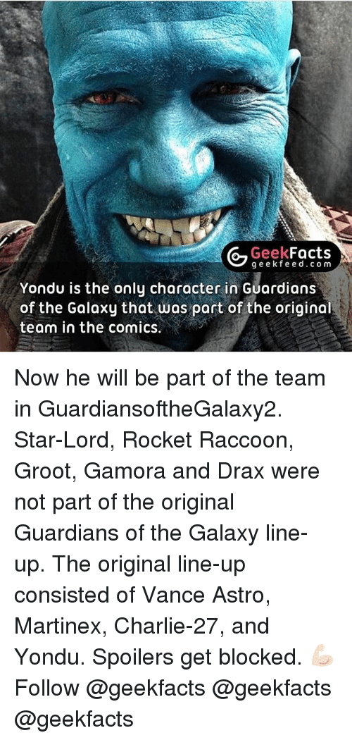 yondu: G Geek  Facts  g e e k fe e d c o m  Yondu is the only character in Guardians  of the Galaxy that was part of the original  team in the comics. Now he will be part of the team in GuardiansoftheGalaxy2. Star-Lord, Rocket Raccoon, Groot, Gamora and Drax were not part of the original Guardians of the Galaxy line-up. The original line-up consisted of Vance Astro, Martinex, Charlie-27, and Yondu. Spoilers get blocked. 💪🏻 Follow @geekfacts @geekfacts @geekfacts
