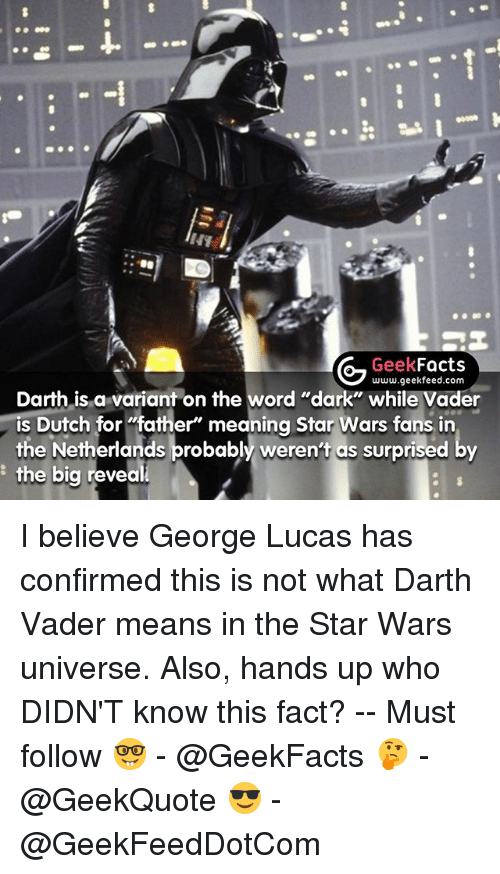 "Dutches: G Geek  Facts  www.geekfeed.com  Darth is a variant on the  word ""dark"" while Vader  Dutch for ""father"" meaning Star Wars fans, in  the Netherlands probably weren't as surprised by  the big reveal I believe George Lucas has confirmed this is not what Darth Vader means in the Star Wars universe. Also, hands up who DIDN'T know this fact? -- Must follow 🤓 - @GeekFacts 🤔 - @GeekQuote 😎 - @GeekFeedDotCom"