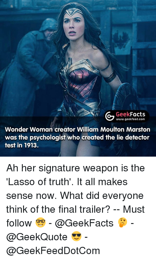 lie detector: G Geek  Facts  www.geekfeed.com  Wonder Woman creator William Moulton Marston  was the psychologist who created the lie detector  test in 1913. Ah her signature weapon is the 'Lasso of truth'. It all makes sense now. What did everyone think of the final trailer? -- Must follow 🤓 - @GeekFacts 🤔 - @GeekQuote 😎 - @GeekFeedDotCom