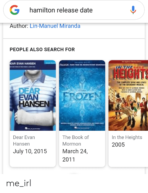 in the heights: G  hamilton release date  Author: Lin-Manuel Miranda  PEOPLE ALSO SEARCH FOR  EAR EVAN HANSEN  FROREN  IN THE  HEIGHTS  na cramETE SOOK AND OCE  DWY MDCAL  DEAR  EVAN  HANSEN  FROZEN  In the Heights  The Book of  Dear Evan  Hansen  Mormon  2005  July 10, 2015  March 24,  2011 me_irl