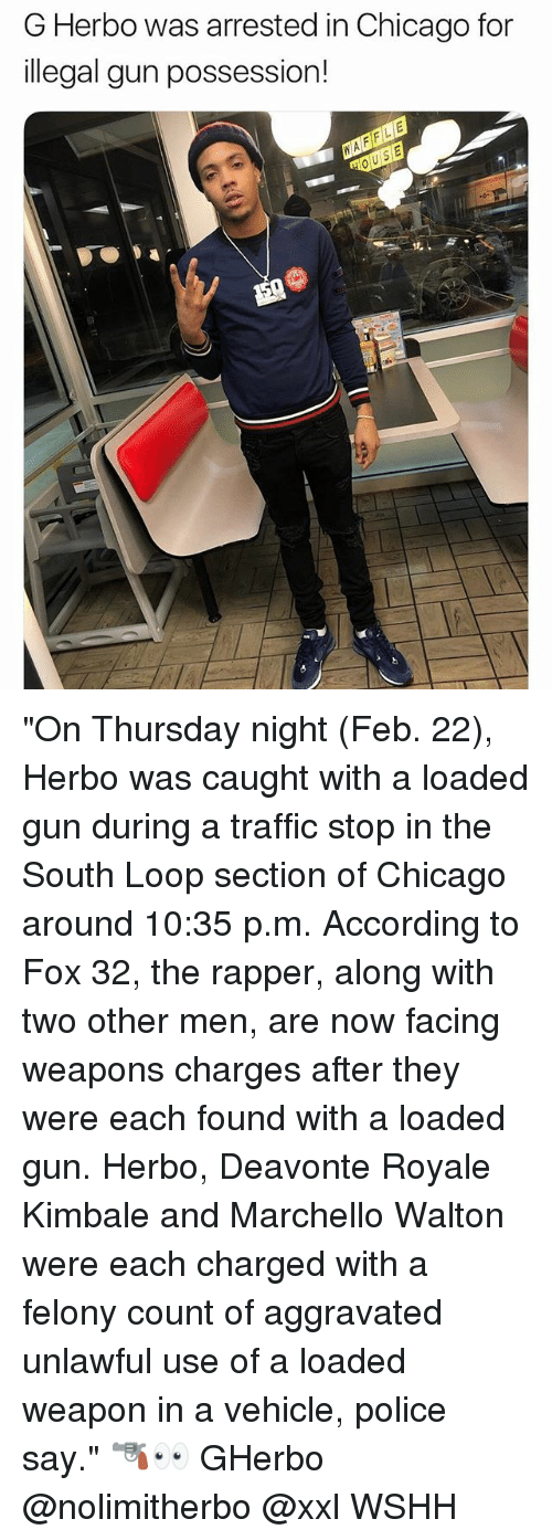 "Chicago, Memes, and Police: G Herbo was arrested in Chicago for  illegal gun possession! ""On Thursday night (Feb. 22), Herbo was caught with a loaded gun during a traffic stop in the South Loop section of Chicago around 10:35 p.m. According to Fox 32, the rapper, along with two other men, are now facing weapons charges after they were each found with a loaded gun. Herbo, Deavonte Royale Kimbale and Marchello Walton were each charged with a felony count of aggravated unlawful use of a loaded weapon in a vehicle, police say."" 🔫👀 GHerbo @nolimitherbo @xxl WSHH"