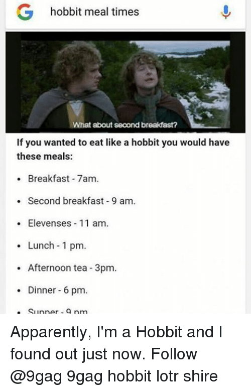 9gag, Apparently, and Memes: G hobbit meal times  What about second breakfast?  If you wanted to eat like a hobbit you would have  these meals:  Breakfast 7am.  Second breakfast-9 am.  Elevenses 11 am.  Lunch 1 pm  Afternoon tea 3pm.  Dinner 6 pm  Supper pm Apparently, I'm a Hobbit and I found out just now. Follow @9gag 9gag hobbit lotr shire
