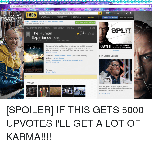 Asian, Bernie Sanders, and Community: & G how to get karma on reddit  GG how to take a screenshot on  circlejerk: submit  MDb  www.imdb.com  1252298/  Apps  YouTube  dd  mpaC  eX  Find Movies, TV shows, Celebrities and more  IMDb  THE ROLE OF  Celebs, Events  Movies, TV  News &  Watchlist  AMES McAVOY'S  & Showtimes  & Photos  Community  CAREER  Watch Interstellar, Vikings and more on Prime Video  Start your 30-day free tria  Start your 30-day free trial  MDbPro  FULL CAST AND CREW  TRIVIA  USER REVIEWS  MORE  SHARE  7.2  The Human  872  Experience  (2008)  1h 30  PG-13  12  2008 (USA  The story of a band of brothers who travel the world in search of  TH  HUMAN  the answers to the burning questions: Who am I? Who is Man?  Why do we search for meaning? Their journey brings them into  XPERIENCE  (30  See full summary  Director:  Charles Francis Kinnane (as Charles Kinnane)  Writer  Michael Campo  Stars  Jeffrey Azize, Clifford Azize, Michael Campo  See full cast & crew  Reviews  19  7 wins. See more awards  Photos  f  MDb  f sig  h F  SPLIT  PG-13  DIGITAL HD  NOW  OWN IT  BLU-RAY & DVD  APR 18  Film Casting Updates  Find out what's in store for your favorite  actors with our rundown of the latest casting  updates for upcoming film projects  See the full list [SPOILER] IF THIS GETS 5000 UPVOTES I'LL GET A LOT OF KARMA!!!!