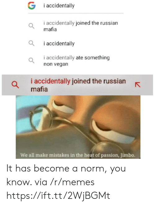 i accidentally: G i accidentally  i accidentally joined the russian  mafia  i accidentally  i accidentally ate something  non vegan  i accidentally joined the russian  mafia  We all make mistakes in the heat of passion, Jimbo. It has become a norm, you know. via /r/memes https://ift.tt/2WjBGMt