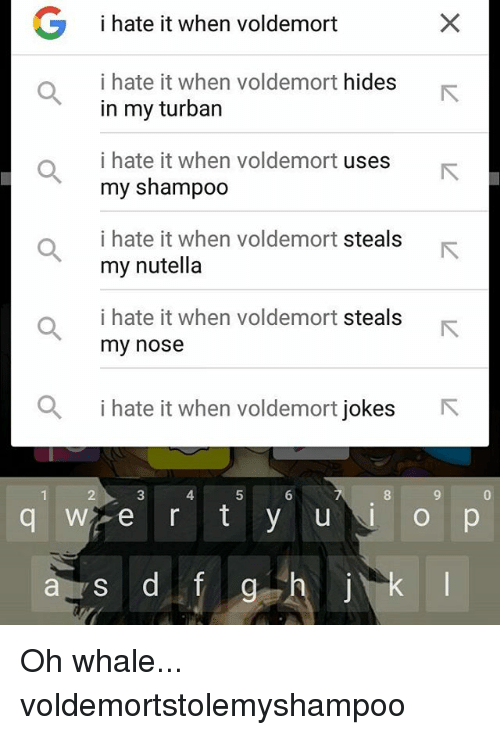 Memes, Nutella, and 🤖: G i hate it when voldemort  i hate it when voldemort hides  in my turban  i hate it when voldemort  uses  my shampoo  i hate it when voldemort steals  my nutella  i hate it when voldemort steals  my nose  a i hate it when voldemort jokes  R  Wi e r t y u  a y s d f  g Oh whale... voldemortstolemyshampoo