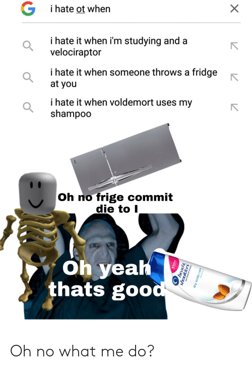I Hate It When Voldemort Uses My Shampoo: G  i hate ot when  i hate it when i'm studying and a  velociraptor  i hate it when someone throws a fridge  at you  i hate it when voldemort uses my  shampoo  Oh no frige commit  die to I  Oh yeah  thats good  X  3 Action  head&  shoulders  anti-dandru  oodln  dry scalp care  almond oil Oh no what me do?