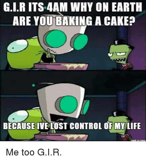 Funny: G.I.R ITS 4AM WHY ON EARTH  ARE YOU BAKING A CAKE?  BECAUSE IVE LOST CONTROL OF MY LIFE Me too G.I.R.