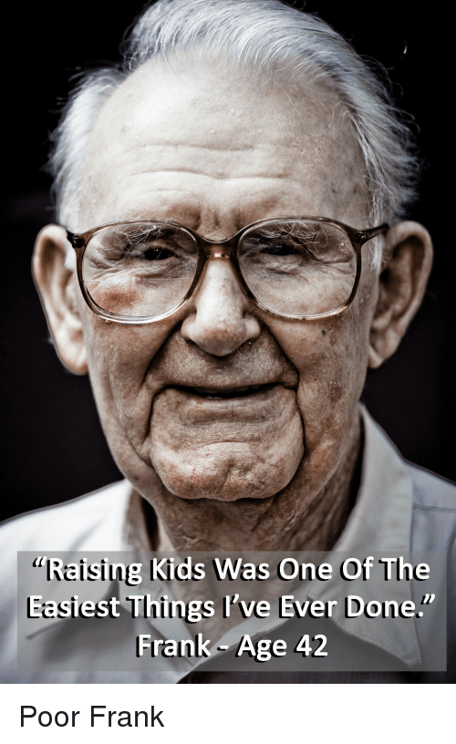"""Kids Funny: g Kids Was One Of The  """"Reising  Easi  est Things Il've Ever Done.""""  Frank Age 42 Poor Frank"""