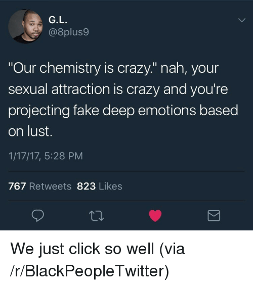 "Projecting: G.L  @8plus9  Our chemistry is crazy."" nah, your  sexual attraction is crazy and you're  projecting fake deep emotions based  on lust.  1/17/17, 5:28 PM  767 Retweets 823 Likes <p>We just click so well (via /r/BlackPeopleTwitter)</p>"