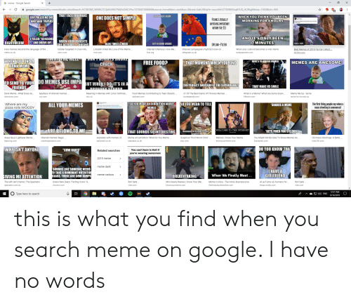 """What Is A Meme: G meme - Google Search  +  X  google.com/search?q=meme&safe=strict&sxsrf=ACYBGNR_WMNL7CQdtlUA0CPWjFz12MCYFw:1570467368068&source=Inms&tbm=isch&sa=X&ved=0ahUKEwjYn-vszorlAhV273MBHXsqBYUQ_AUIEigB&biw=1920&bih=969  THAT FACE YOU MAKE  STUDY FOR EKAM  T THOSE REPORTS TO COP PULLED ME OVE  WHEN YOU THINK YOU BEEN  WORKING FOR4 HOURS  ONE DOES NOT SIMPLY  FIXING LITERALLY  ME  AND SAID """"PAPERS  ANYTHING IMPORTANT  WITHIN THE EU  AND IT'S ONLY BEEN  17 MINUTES  IYELLED """"SCISSORS  AND DROVE OFF  WHEN YOUR PARENTS  ARE ACTUALILY COUSINS  RIGHT MEOW  BLOG TWICE A WEEK  GET A GOOD GRADE  970 x 539  UPLOAD-FILTER  Best Memes of 2019 (So Far) Most  How memes became the language of the  LinkedIn Killed My Love of the Meme  toddler targeted in cruel inte...  Internet Infamous: How Me..  Internet campaigners fight EU's ban on..  When your cute kid becomes a viral meme  fosi.org  telegraph.co.uk  metro.co.uk  thrillist.com  wbrc.com  vice.com  todaysparent.com  JDONTALAA DMUNE  WHEN YOU FINDA  DANK MEME  HERE'S TO ALLTHE MEMES  THAT MOMENT WHEN YOU FIND  MEMES ARE AWESOME!  FREE FOOD?  CRACK  TO SEND TO YOUR  FRIENDS  DO MEMES USEIMPA BUT WHENI DOSIT'S IN A  THE PERFECT AVOCADO AT THE SUPERMARKET  THAT MAKE US SMILE  DRUNIMEN STUPOR  typeface of internet memes..  Dank Meme - What Does da..  Food Memes Contributing to Teen Obesity  31 Of The Best Game Of Thrones Memes.  Meme Me Up - teche  Meaning in Memes with Limor Shifman...  What is a Meme? What Are Some Exam...  lifewire.com  dictionary.com  dailydot.com  teche.ltc.mq.edu.au  cbc.ca  boredpanda.com  SO YOU MEAN TO TELL  ALL YOUR MEMES  SO YOU MADE AN EXHIBITION ABOUT  MEMES  The first thing people say when a  mass shooting is announced  Where are my  pizza rolls WOODY  SHARES A MEME  ME  DINOSAURS  ASTEROID  ARE BELONG TO ME  WELCOME TO THE INTERNET  GETS FINED FOR $15,000)  THAT SOUNDS SO INTERESTING  MINESWEEPER IS A GAME IN YOUR  COUNTRY  US mass shootings: A Betty ..  You Might Not Be Able To Share Memes As  """