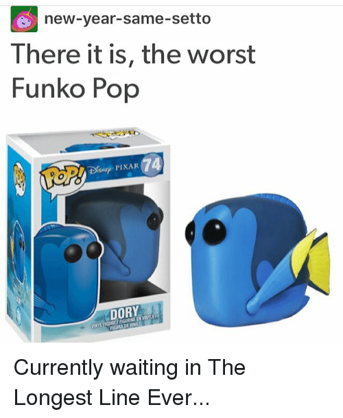 Memes, New Year's, and Pop: G new-year-same-setto  There it is, the worst  Funko Pop  DORY Currently waiting in The Longest Line Ever...