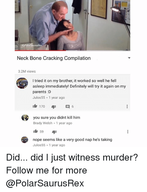 Definitely, Memes, and Parents: G:PolarSaurusRex  Neck Bone Cracking Compilation  3.2M views  I tried it on my brother, it worked so well he fell  asleep immediately! Definitely will try it again on my  parents :D  Julos55 1 year ago  you sure you didnt kill him  Brady Welsh 1 year ago  59  nope seems like a very good nap he's taking  Julos 55 1 year ago Did... did I just witness murder? Follow me for more @PolarSaurusRex