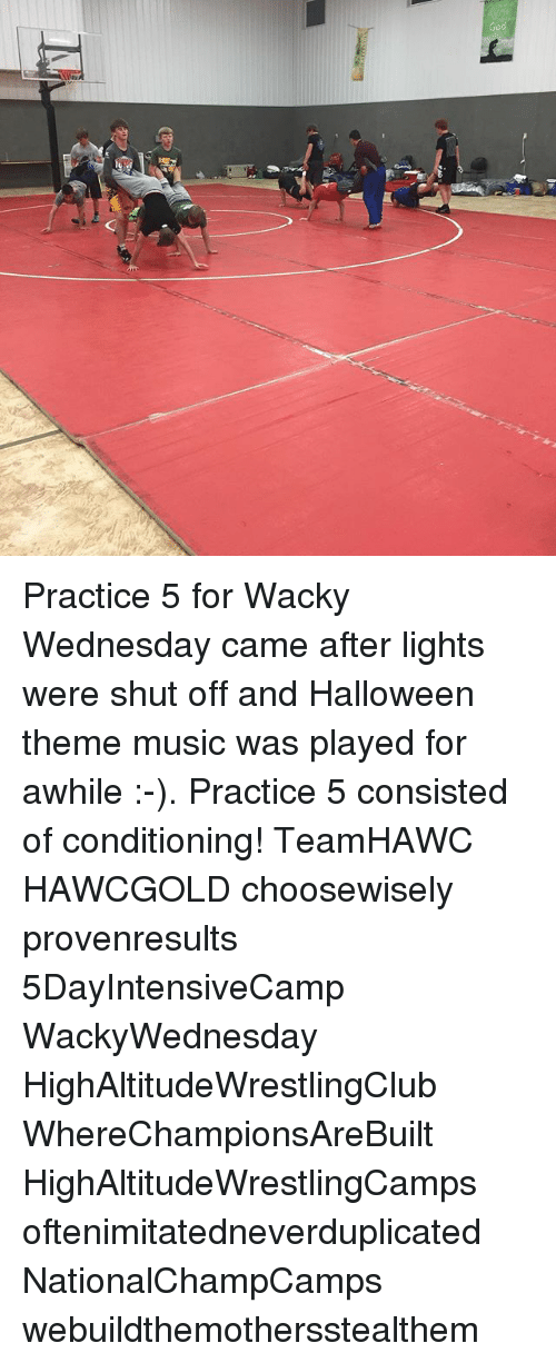 wacky wednesday: G Practice 5 for Wacky Wednesday came after lights were shut off and Halloween theme music was played for awhile :-). Practice 5 consisted of conditioning! TeamHAWC HAWCGOLD choosewisely provenresults 5DayIntensiveCamp WackyWednesday HighAltitudeWrestlingClub WhereChampionsAreBuilt HighAltitudeWrestlingCamps oftenimitatedneverduplicated NationalChampCamps webuildthemothersstealthem