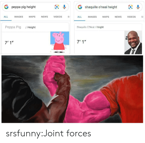 "peppa pig: G shaquille o'neal height  G peppa pig height  IMAGES  ALL  IMAGES  MAPS  NEWS  VIDEOS  VIDEOS  ALL  MAPS  NEWS  S  Shaquille O'Neal/ Height  Peppa Pig  /Height  7' 1""  7'1"" srsfunny:Joint forces"