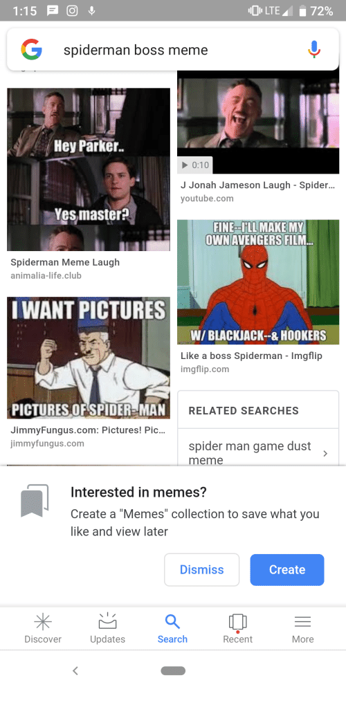 """Boss Meme: G  spiderman boss meme  Hey Parker  0:10  J Jonah Jameson Laugh - Spider.  youtube.com  Yesmaster?  MAKE MY  OWNAVENGERS FILM  FINE ULL  Spiderman Meme Laugh  animalia-life.club  IWANT PICTURES  W/ BLACJACK--&HOOKERS  Like a boss Spiderman - Imgflip  imgflip.com  PICTURES OFSPIDER-MAN  JimmyFungus.com: Pictures! Pic...  jimmyfungus.com  RELATED SEARCHES  spider man game dust  meme  Interested in memes?  Create a """"Memes"""" collection to save what you  like and view later  Dismiss  Create  *出  Discover  Updates  Search  Recent  More"""