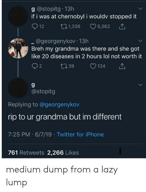 Breh: g @stopitg 13h  if i was at chernobyl i wouldv stopped it  12  L.1,336  5,362  .@georgenykov 13h  Breh my grandma was there and she got  like 20 diseases in 2 hours lol not worth it  t39  134  2  g  @stopitg  Replying to @georgenykov  rip to ur grandma but im different  7:25 PM 6/7/19 Twitter for iPhone  761 Retweets 2,266 Likes medium dump from a lazy lump