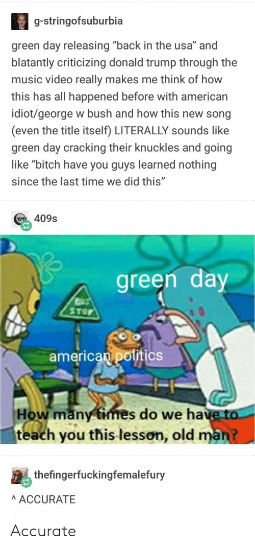 """Green Day: g-stringofsuburbia  green day releasing """"back in the usa"""" and  blatantly criticizing donald trump through the  music video really makes me think of how  is has all happened before with american  idiot/george w bush and how this new song  (even the title itself) LITERALLY sounds like  green day cracking their knuckles and going  like """"bitch have you guys learned nothing  since the last time we did this""""  с 40%  green day  ToF  american pottics  How many times do we have to  teach you this lesson, old  thefingerfuckingfemalefury  AACCURATE Accurate"""