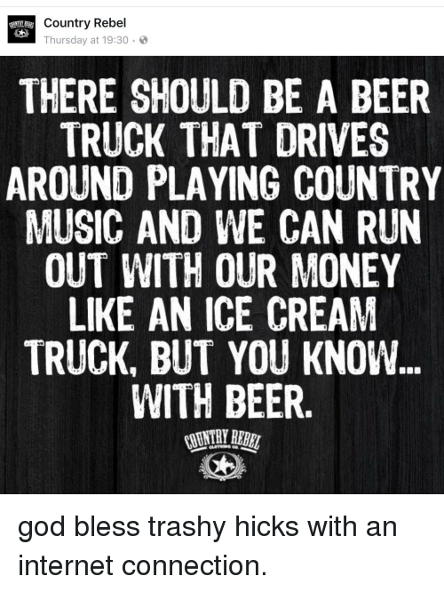 Beer, God, and Internet: G Thursday at 19:30  Country Rebel  THERE SHOULD BE A BEER  TRUCK THAT DRIVES  AROUND PLAYING COUNTRY  MUSIC AND WE CAN RUN  OUT WITH OUR MONEY  LIKE AN ICE CREAM  TRUCK, BUT YOU KNOW  WITH BEER