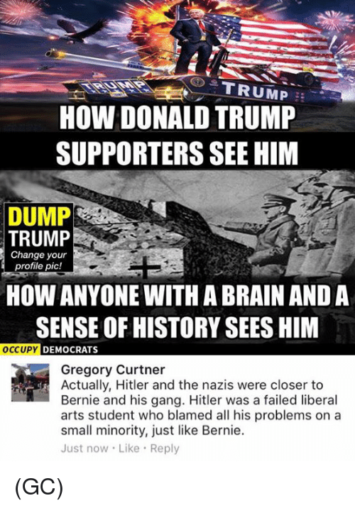 Donald Trump, Memes, and Gang: G TRUMP  HOW DONALD TRUMP  SUPPORTERS SEE HIM  DUMP  TRUMP  Change your  profile pic!  HOW ANYONE WITH ABRAINAND A  SENSE OF HISTORY SEES HIM  OCCUPY  DEMOCRATS  Gregory Curtner  Actually, Hitler and the nazis were closer to  Bernie and his gang. Hitler was a failed liberal  arts student who blamed all his problems on a  small minority, just like Bernie.  Just now. Like Reply (GC)