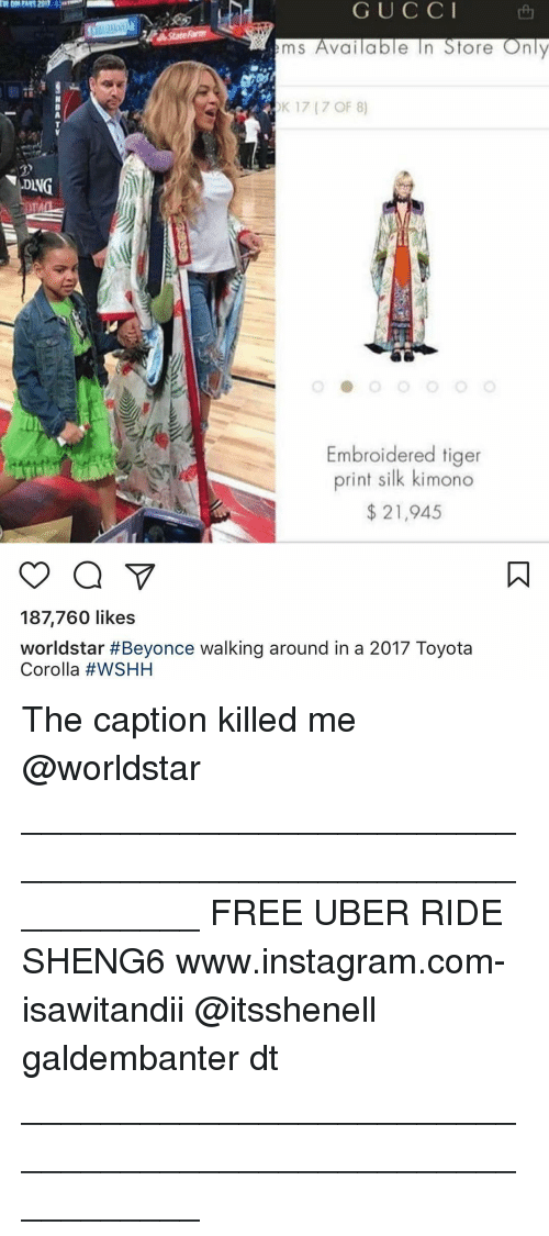 Memes, Uber, and Worldstar: G U C C I  e In Store Only  m S  Valla  OK 17 (7 OF 8)  DANG  Embroidered tiger  print silk kimono  21,945  187,760 likes  worldstar #Beyonce walking around in a 2017 Toyota  Corolla The caption killed me @worldstar ___________________________________________________________ FREE UBER RIDE SHENG6 www.instagram.com-isawitandii @itsshenell galdembanter dt ___________________________________________________________