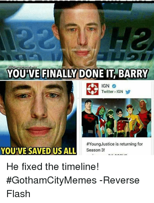 Ign Twitter: G Ulimate Hero Facs  YOU VE FINALLY DONE IT BARRY  IGN  Twitter IGN  #Young Justice is returning for  YOUIVE SAVED US ALL  Season 3! He fixed the timeline!   #GothamCityMemes  -Reverse Flash
