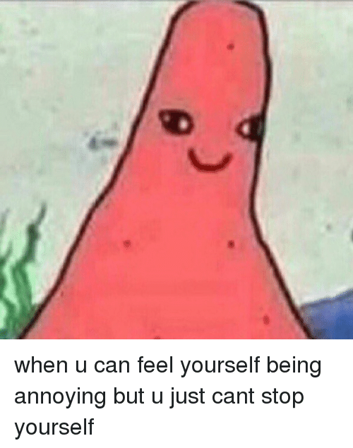 Funny: g when u can feel yourself being annoying but u just cant stop yourself