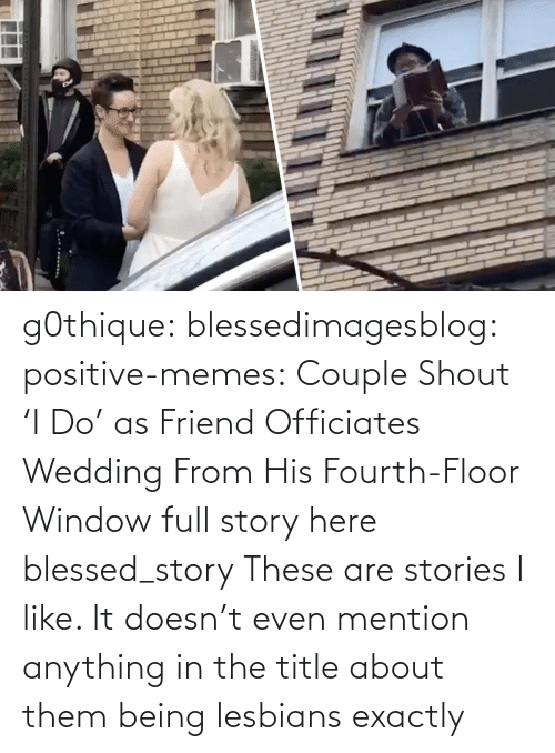 window: g0thique: blessedimagesblog:  positive-memes:    Couple Shout 'I Do' as Friend Officiates Wedding From His Fourth-Floor Window   full story here  blessed_story  These are stories I like. It doesn't even mention anything in the title about them being lesbians  exactly
