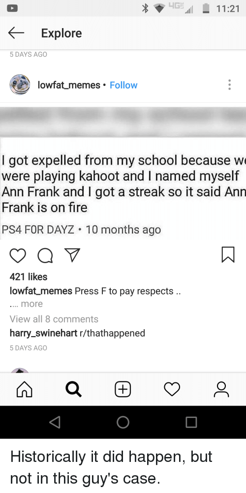ann frank: G11:21  Explore  5 DAYS AGO  lowfat memes Follow  I got expelled from my school because w  were playing kahoot and I named myself  Ann Frank and I got a streak so it said Ann  Frank is on fire  PS4 FOR DAYZ 10 months ago  421 likes  lowfat memes Press F to pay respects  more  View all 8 comments  harry_swinehart r/thathappened  5 DAYS AGO