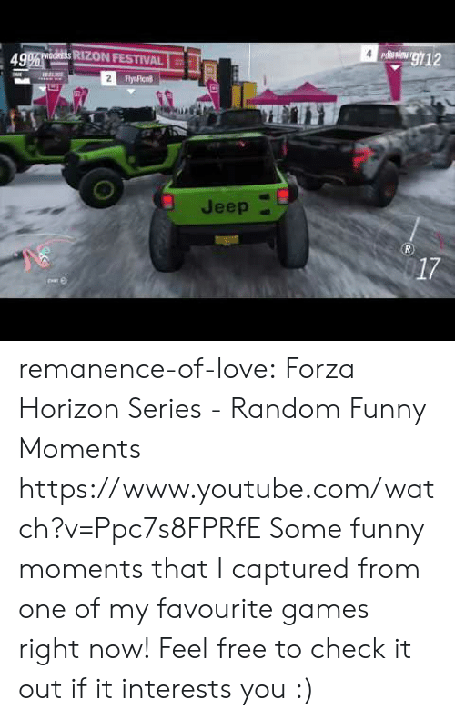 Jeep: g12  49% oORESS RIZON FESTIVAL  2  FlyaFicn  Jeep  R.  17 remanence-of-love:  Forza Horizon Series - Random Funny Moments   https://www.youtube.com/watch?v=Ppc7s8FPRfE    Some funny moments that I captured from one of my favourite games right now! Feel free to check it out if it interests you :)