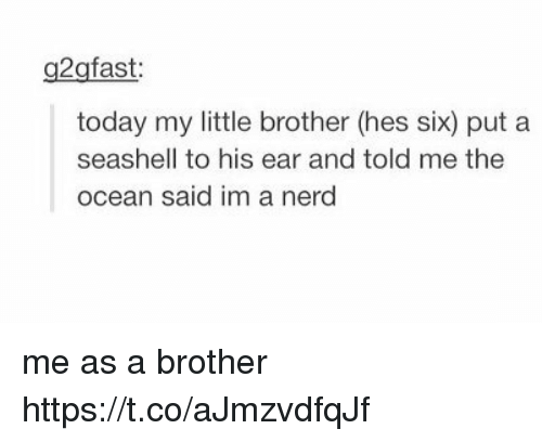 earing: g2gfast  today my little brother (hes six) put a  seashell to his ear and told me the  ocean said im a nerd me as a brother https://t.co/aJmzvdfqJf