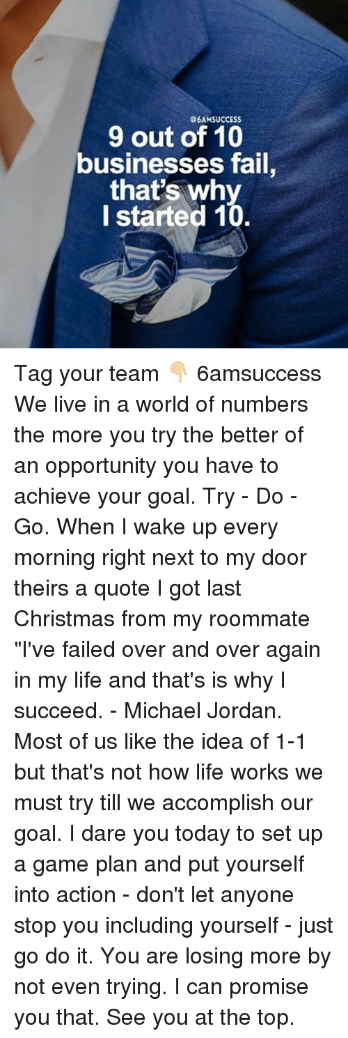 """Christmas, Fail, and Life: G6AMSUCCESS  9 out of 10  businesses fail,  that's why  I started 10 Tag your team 👇🏼 6amsuccess We live in a world of numbers the more you try the better of an opportunity you have to achieve your goal. Try - Do - Go. When I wake up every morning right next to my door theirs a quote I got last Christmas from my roommate """"I've failed over and over again in my life and that's is why I succeed. - Michael Jordan. Most of us like the idea of 1-1 but that's not how life works we must try till we accomplish our goal. I dare you today to set up a game plan and put yourself into action - don't let anyone stop you including yourself - just go do it. You are losing more by not even trying. I can promise you that. See you at the top."""