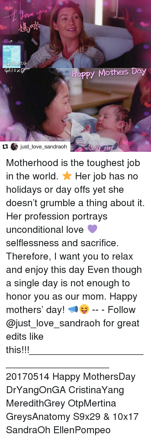 selflessness: GA OX  just love sandrach  y Mothers Day Motherhood is the toughest job in the world. ⭐ Her job has no holidays or day offs yet she doesn't grumble a thing about it. Her profession portrays unconditional love 💜 selflessness and sacrifice. Therefore, I want you to relax and enjoy this day Even though a single day is not enough to honor you as our mom. Happy mothers' day! 📣😝 -- - Follow @just_love_sandraoh for great edits like this!!!________________________________________ 20170514 Happy MothersDay DrYangOnGA CristinaYang MeredithGrey OtpMertina GreysAnatomy S9x29 & 10x17 SandraOh EllenPompeo