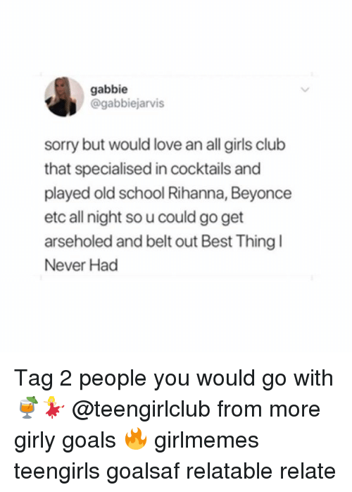 Cocktails: gabbie  @gabbiejarvis  sorry but would love an all girls club  that specialised in cocktails and  played old school Rihanna, Beyonce  etc all night so u could go get  arseholed and belt out Best Thing  Never Had Tag 2 people you would go with 🍹💃🏼 @teengirlclub from more girly goals 🔥 girlmemes teengirls goalsaf relatable relate