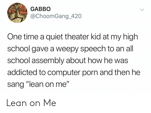 """lean on me: GABBO  @ChoomGang_420  One time a quiet theater kid at my high  school gave a weepy speech to an all  school assembly about how he was  addicted to computer porn and then he  sang """"lean on me"""" Lean on Me"""
