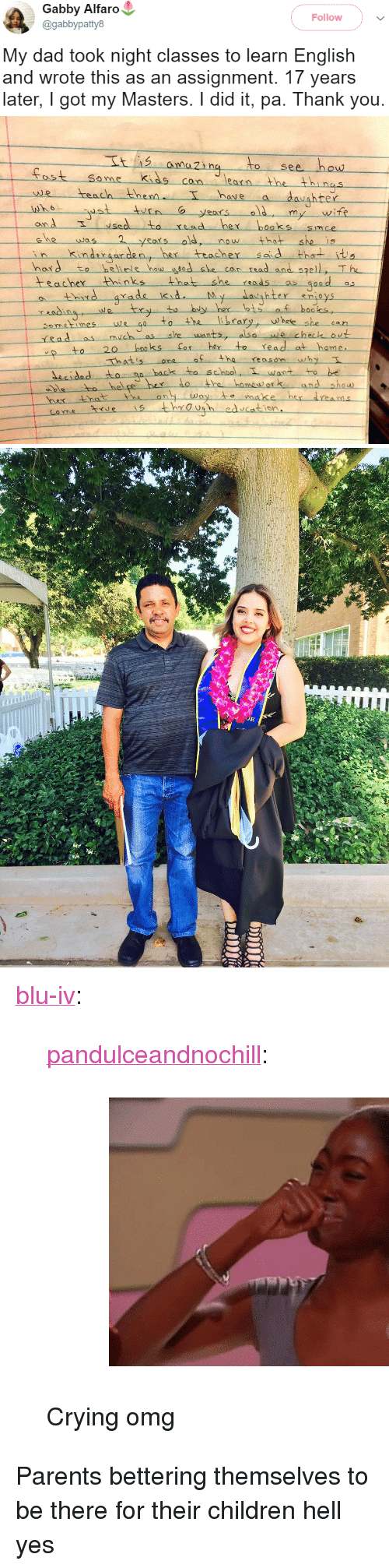 "Children, Crying, and Dad: Gabby Alfaro  @gabbypatty8  Follow  My dad took night classes to learn English  and wrote this as an assignment. 17 years  later, I got my Masters. I did it, pa. Thank you.   to see how  ost Se me kids cn lean the thi nas  earn  hove a  we teach then  onA  hord to heliele hau edshe c  have  hrer  6  my wife  sedto read her boaks smce  was  kndror den, he tracher s d thets  eMe  now that  can rsad and spell, T he  teacher Hhinksthat she ads d  y her lots f hooks,  thid arade kid  y,--whee-she-can  Sometimeswe  rRad as  20 booss for her to read at home  hatisone o the reason why  decidedto s  backs to school, T want to be  hel pe hex lo the homewor and show  es through edcation <p><a href=""http://blu-iv.tumblr.com/post/164808374485/pandulceandnochill-crying-omg"" class=""tumblr_blog"">blu-iv</a>:</p><blockquote> <p><a href=""https://pandulceandnochill.tumblr.com/post/163909331164"" class=""tumblr_blog"">pandulceandnochill</a>:</p> <blockquote><figure class=""tmblr-full"" data-orig-width=""460"" data-orig-height=""345"" data-tumblr-attribution=""charnellecatastrophe:Wg_w7ohn_kgydqkokr629w:ZOzoGy1hNCsh2"" data-orig-src=""https://78.media.tumblr.com/52efffad03f7fcef53708c2062ee4306/tumblr_nm63ds5g3M1qcs7p4o1_500.gif""><img src=""https://78.media.tumblr.com/52efffad03f7fcef53708c2062ee4306/tumblr_inline_oubo68udOk1uy5ehh_540.gif"" data-orig-width=""460"" data-orig-height=""345"" data-orig-src=""https://78.media.tumblr.com/52efffad03f7fcef53708c2062ee4306/tumblr_nm63ds5g3M1qcs7p4o1_500.gif""/></figure></blockquote>  <p>Crying omg </p> </blockquote>  <p>Parents bettering themselves to be there for their children hell yes</p>"