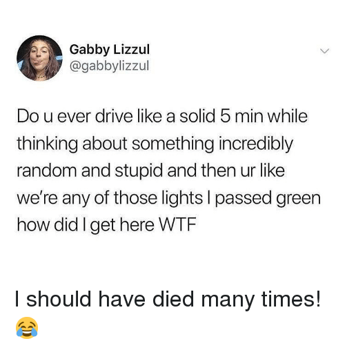 Memes, Drive, and 🤖: Gabby Lizzul  @gabbylizzul  Do u ever drive like a solid 5 min while  thinking about something incredibly  random and stupid and then ur like  we're any of those lights l passed green  how did I get here WTRF I should have died many times! 😂