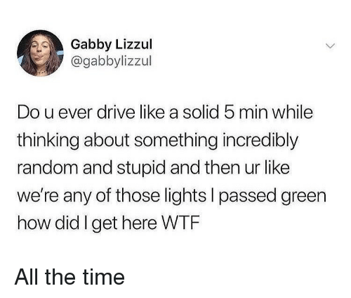 gabby: Gabby Lizzul  @gabbylizzul  Do u ever drive like a solid 5 min while  thinking about something incredibly  random and stupid and then ur like  we're any of those lights I passed green  how did Iget here WTF All the time