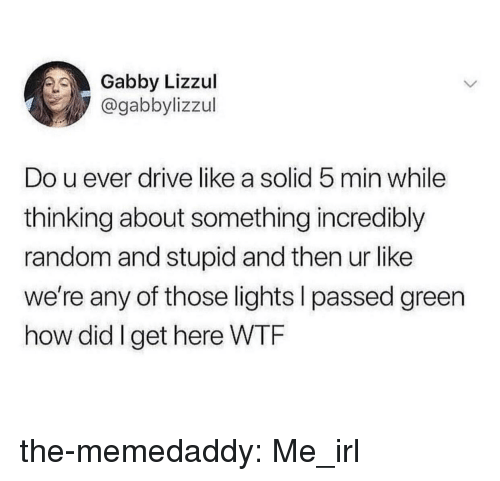 gabby: Gabby Lizzul  @gabbylizzul  Do u ever drive like a solid 5 min while  thinking about something incredibly  random and stupid and then ur like  we're any of those lights l passed green  how did I get here WTRF the-memedaddy:  Me_irl