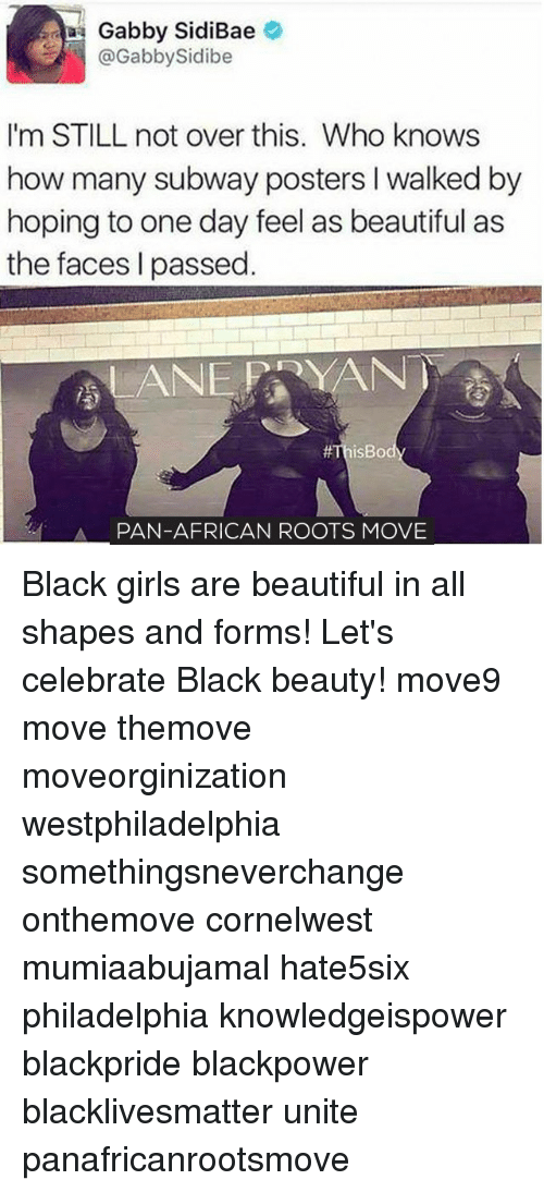 Memes, Subway, and Philadelphia: Gabby Sidi Bae  Gabby Sidibe  I'm STILL not over this. Who knows  how many subway posters walked by  hoping to one day feel as beautiful as  the faces l passed  LANE YAN  isBo  A PAN-AFRICAN ROOTS MOVE Black girls are beautiful in all shapes and forms! Let's celebrate Black beauty! move9 move themove moveorginization westphiladelphia somethingsneverchange onthemove cornelwest mumiaabujamal hate5six philadelphia knowledgeispower blackpride blackpower blacklivesmatter unite panafricanrootsmove