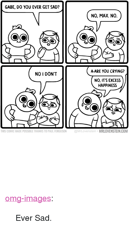 "Gabe: GABE, DO YOU EVER GET SAD?  NO, MAX. NO.  A-ARE YOU CRYING?  NO I DON""T  NO, ITS EXCESS  HAPPINESS  THIS COMIC MADE POSSIBLE THANKS TO PAUL FERGUSON @MrLovenstein MRLOVENSTEIN.COM <p><a href=""http://omg-images.tumblr.com/post/156933198832/ever-sad"" class=""tumblr_blog"">omg-images</a>:</p>  <blockquote><p>Ever Sad.</p></blockquote>"