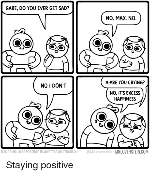Gabe: GABE, DO YOU EVER GET SAD?  NO, MAX. NO.  A-ARE YOU CRYING?  NO I DON'T  NO, ITS EXCESS  HAPPINESS  THIS COMIC MADE POSSIBLE THANKS TO PAUL FERGUSON @MrLovenstein MRLOVENSTEIN.COM Staying positive