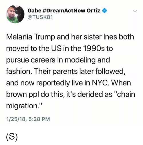 "Fashion, Melania Trump, and Parents: Gabe #DreamActNow Ortiz  @TUSK81  Melania Trump and her sister Ines both  moved to the US in the 1990s to  pursue careers in modeling and  fashion. Their parents later followed,  and now reportedly live in NYC. When  brown ppl do this, it's derided as ""chairn  migration.""  1/25/18, 5:28 PM (S)"