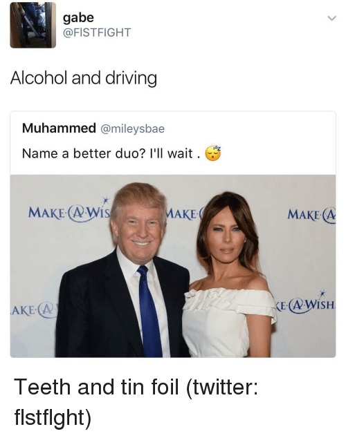 Dank Memes, Teeth, and Tin: gabe  @FISTFIGHT  Alcohol and driving  Muhammed  @mileysbae  Name a better duo? I'll wait  MAKE: AWIS  MAKE  AKE A  MAKE A Teeth and tin foil (twitter: flstflght)